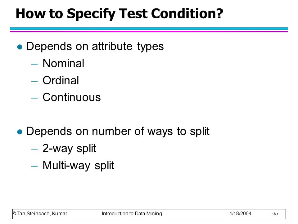 © Tan,Steinbach, Kumar Introduction to Data Mining 4/18/2004 11 How to Specify Test Condition? l Depends on attribute types –Nominal –Ordinal –Continu