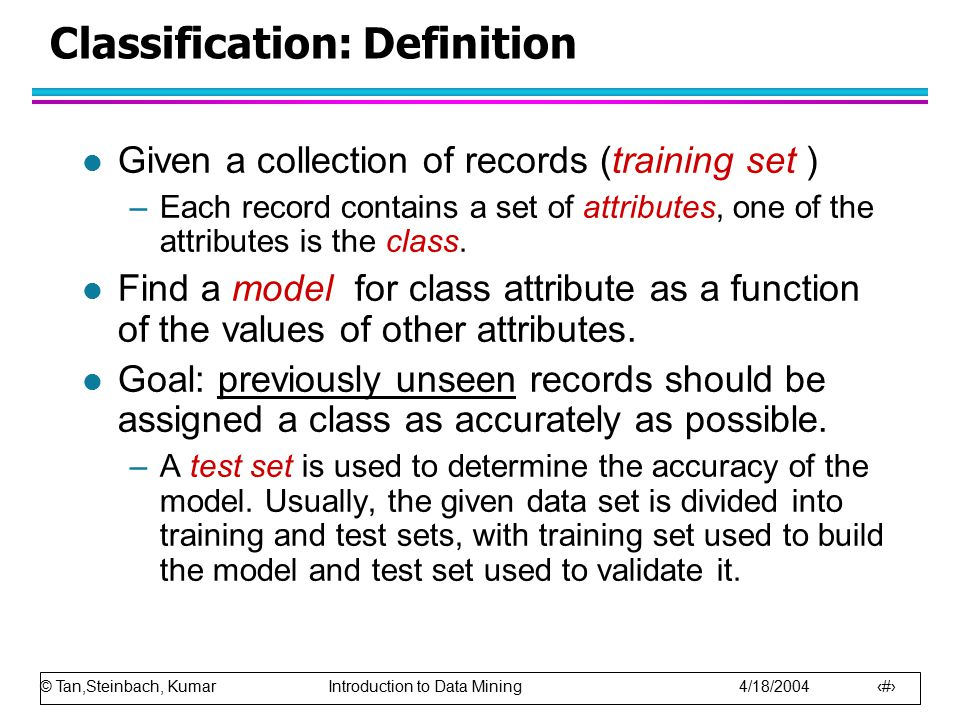 © Tan,Steinbach, Kumar Introduction to Data Mining 4/18/2004 3 Examples of Classification Task l Classifying credit card transactions as legitimate or fraudulent l Classifying secondary structures of protein as alpha-helix, beta-sheet, or random coil l Categorizing news stories as finance, weather, entertainment, sports, etc