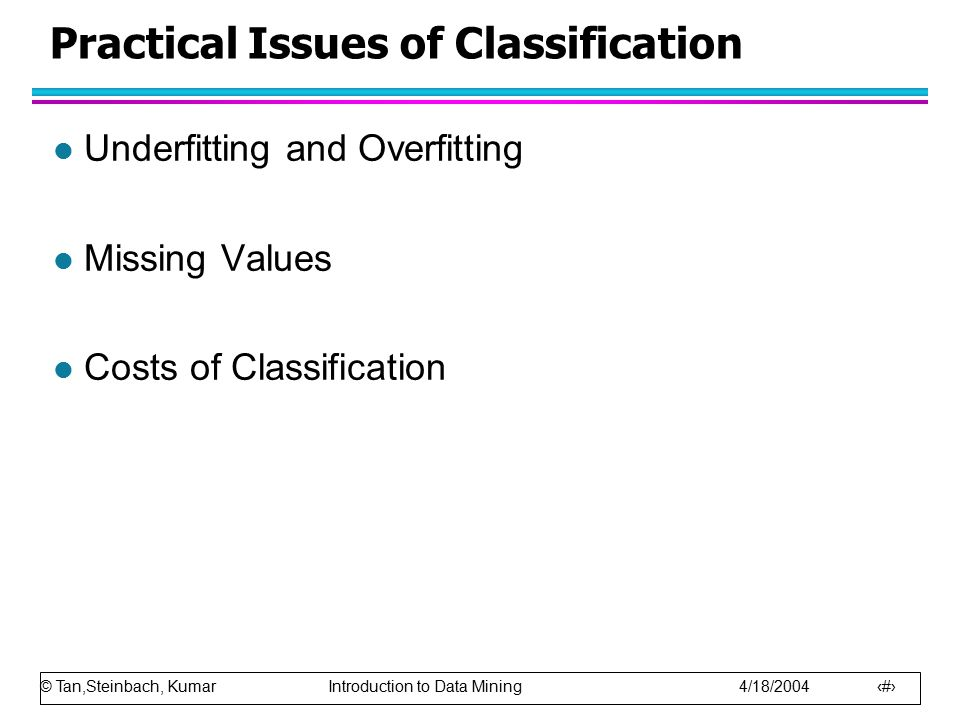 © Tan,Steinbach, Kumar Introduction to Data Mining 4/18/2004 33 Practical Issues of Classification l Underfitting and Overfitting l Missing Values l C