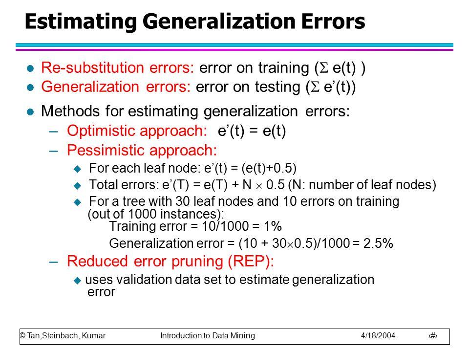 © Tan,Steinbach, Kumar Introduction to Data Mining 4/18/2004 38 Estimating Generalization Errors l Re-substitution errors: error on training (  e(t)