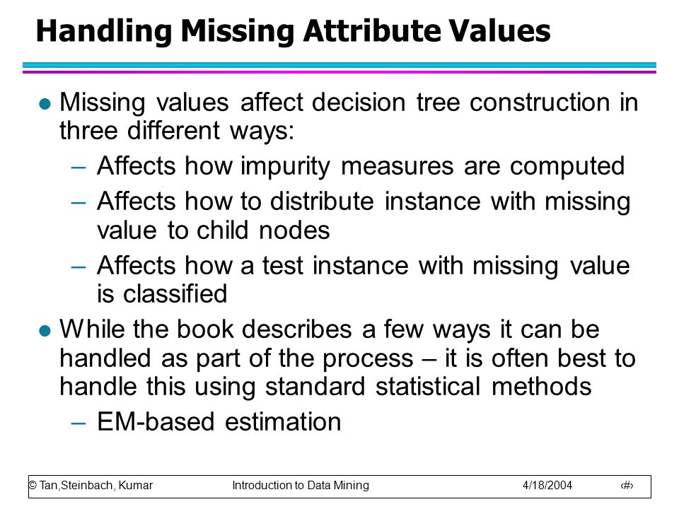 © Tan,Steinbach, Kumar Introduction to Data Mining 4/18/2004 44 Handling Missing Attribute Values l Missing values affect decision tree construction i