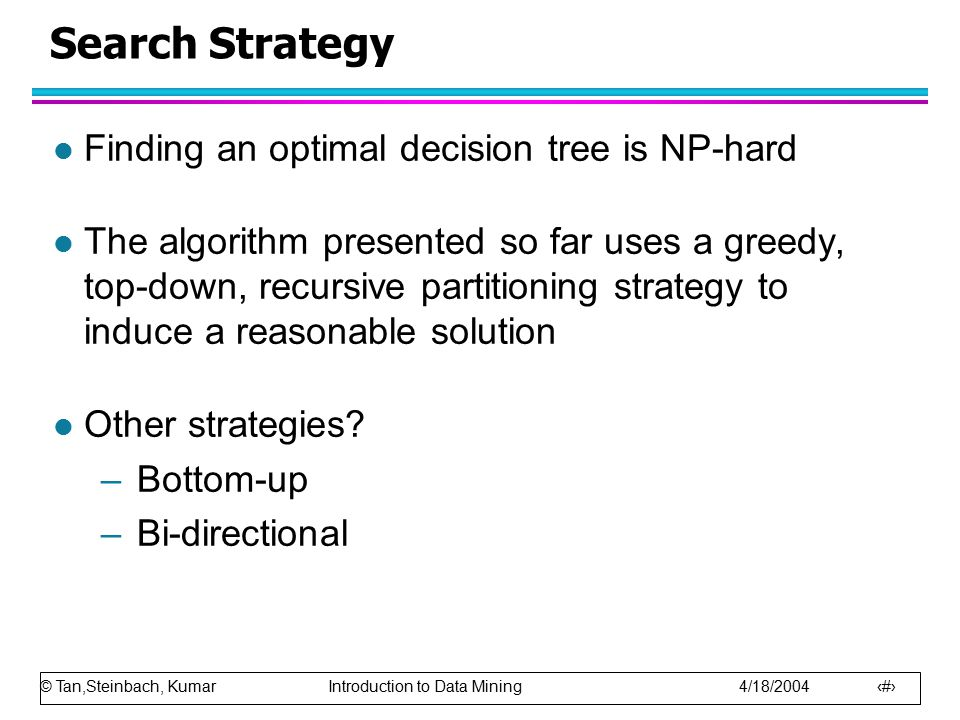 © Tan,Steinbach, Kumar Introduction to Data Mining 4/18/2004 47 Search Strategy l Finding an optimal decision tree is NP-hard l The algorithm presente