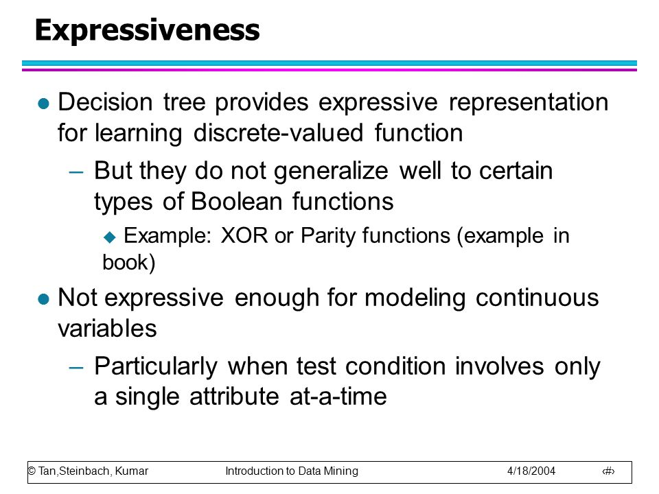 © Tan,Steinbach, Kumar Introduction to Data Mining 4/18/2004 48 Expressiveness l Decision tree provides expressive representation for learning discret