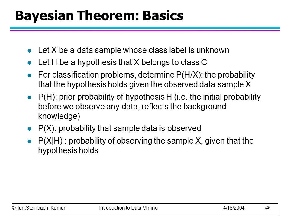© Tan,Steinbach, Kumar Introduction to Data Mining 4/18/2004 64 Bayesian Theorem: Basics l Let X be a data sample whose class label is unknown l Let H