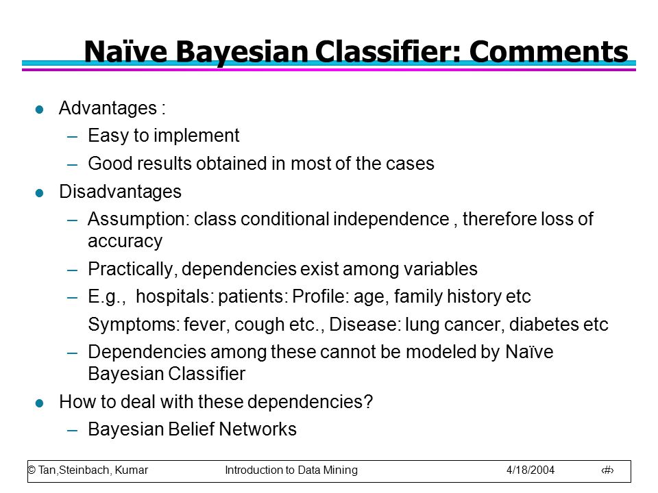 © Tan,Steinbach, Kumar Introduction to Data Mining 4/18/2004 69 Naïve Bayesian Classifier: Comments l Advantages : –Easy to implement –Good results ob