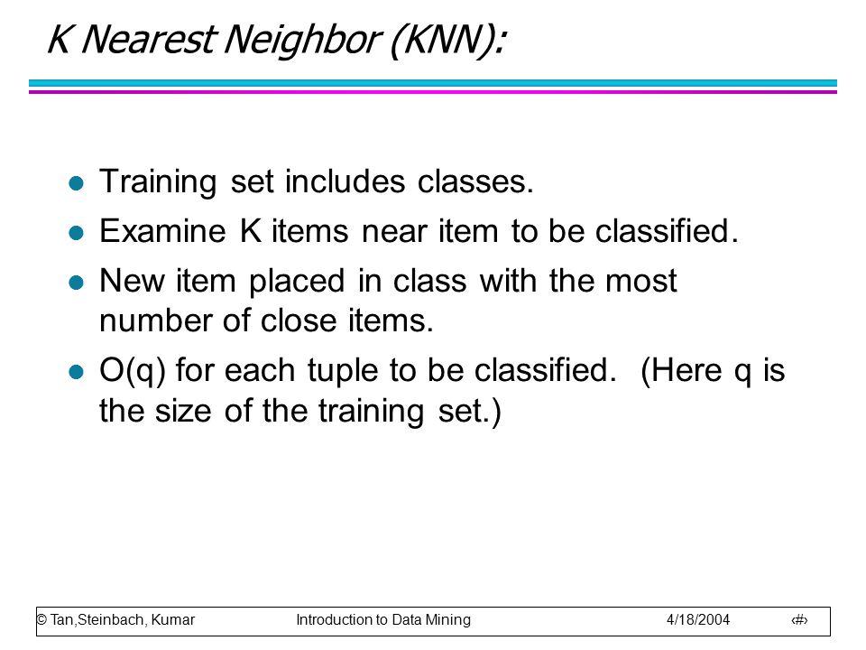 © Tan,Steinbach, Kumar Introduction to Data Mining 4/18/2004 71 K Nearest Neighbor (KNN): l Training set includes classes. l Examine K items near item