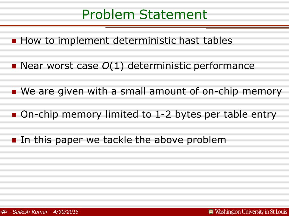 2 - Sailesh Kumar - 4/30/2015 Problem Statement n How to implement deterministic hast tables n Near worst case O(1) deterministic performance n We are given with a small amount of on-chip memory n On-chip memory limited to 1-2 bytes per table entry n In this paper we tackle the above problem
