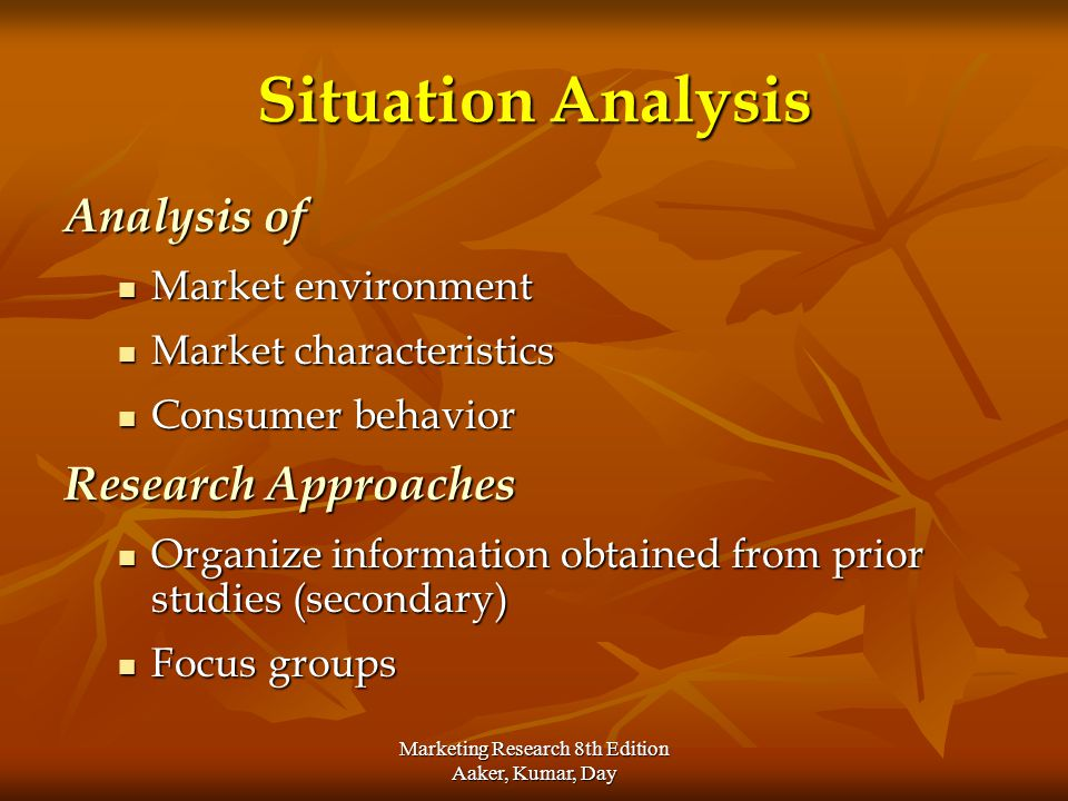 Marketing Research 8th Edition Aaker, Kumar, Day Situation Analysis Analysis of Market environment Market environment Market characteristics Market ch