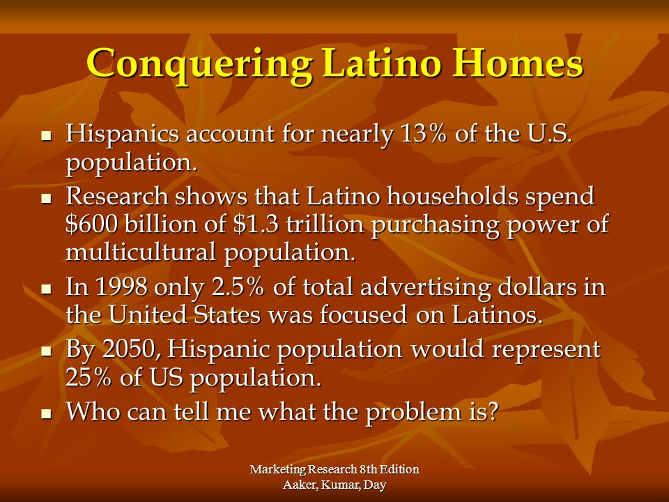 Marketing Research 8th Edition Aaker, Kumar, Day Conquering Latino Homes Hispanics account for nearly 13% of the U.S. population. Hispanics account fo
