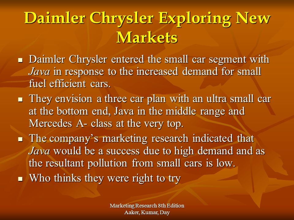 Marketing Research 8th Edition Aaker, Kumar, Day Daimler Chrysler Exploring New Markets Daimler Chrysler entered the small car segment with Java in re