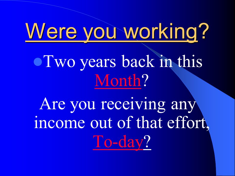 WERE YOU WORKING? Five years back in this Month? Are you receiving any income out of that efforts, To-day?