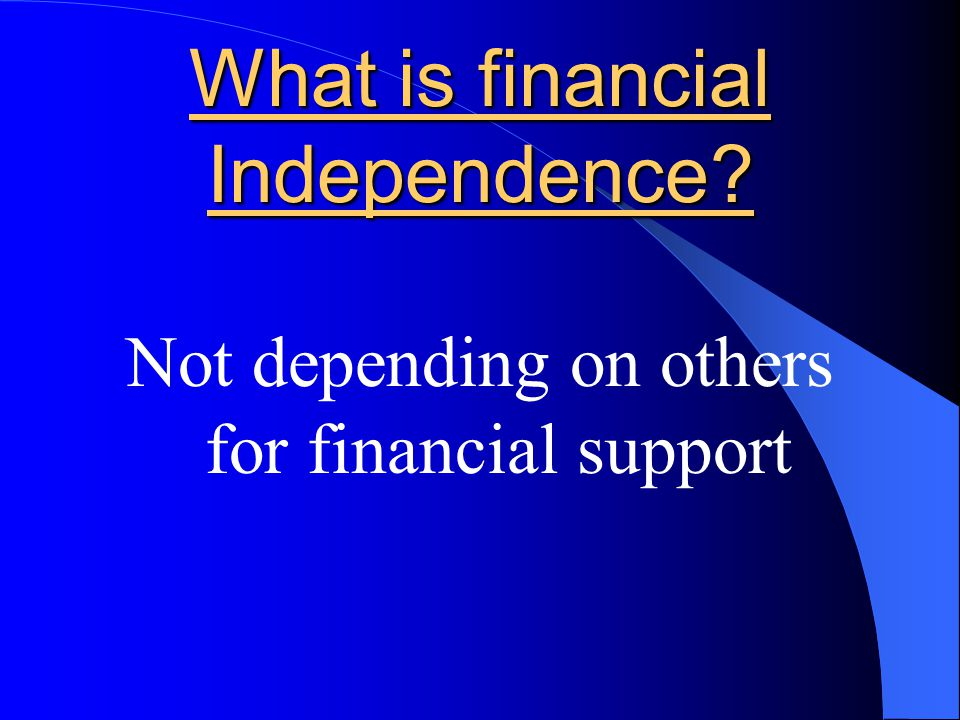 What is financial Independence? Not depending on others for financial support