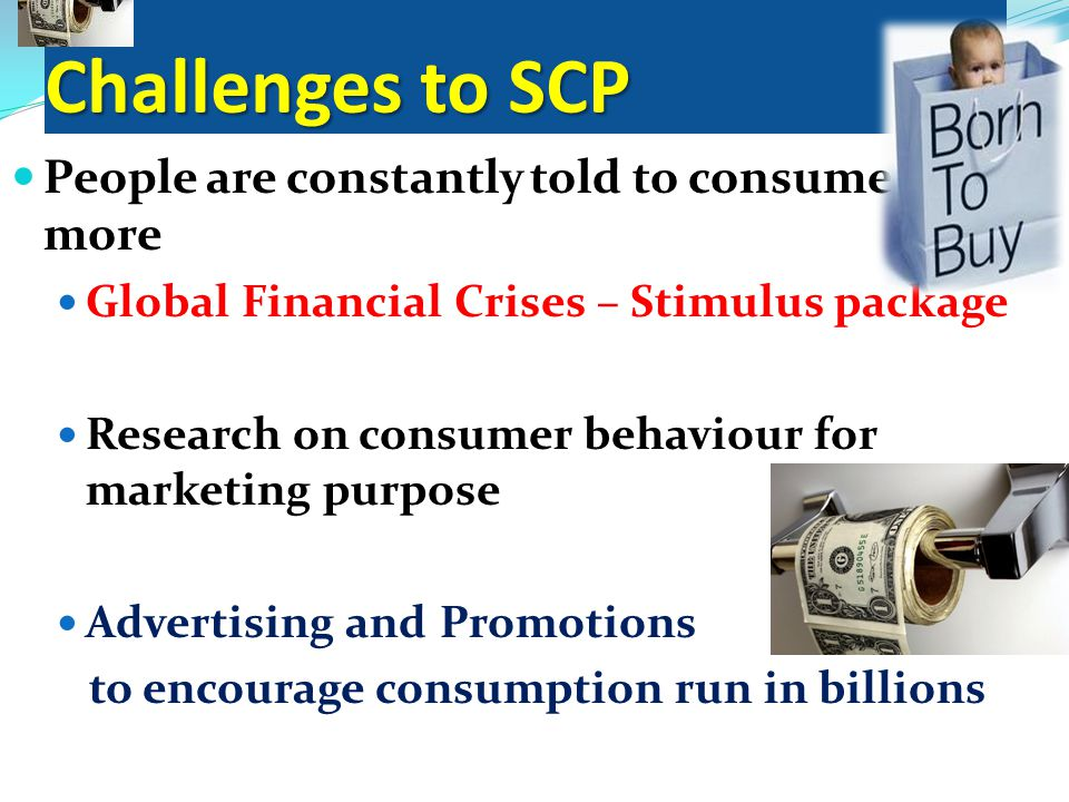 Challenges to SCP People are constantly told to consume more Global Financial Crises – Stimulus package Research on consumer behaviour for marketing purpose Advertising and Promotions to encourage consumption run in billions