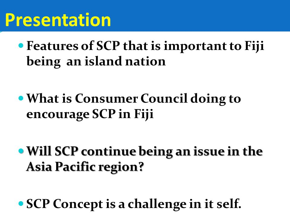 Presentation Features of SCP that is important to Fiji being an island nation What is Consumer Council doing to encourage SCP in Fiji Will SCP continue being an issue in the Asia Pacific region.