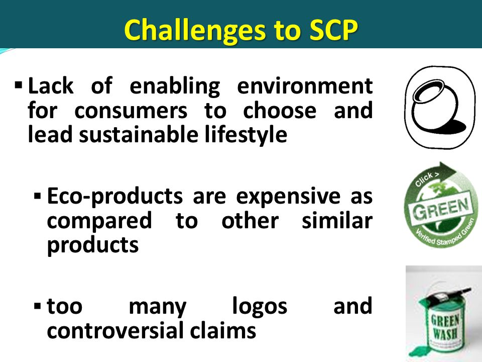 Challenges to SCP  Lack of enabling environment for consumers to choose and lead sustainable lifestyle  Eco-products are expensive as compared to other similar products  too many logos and controversial claims