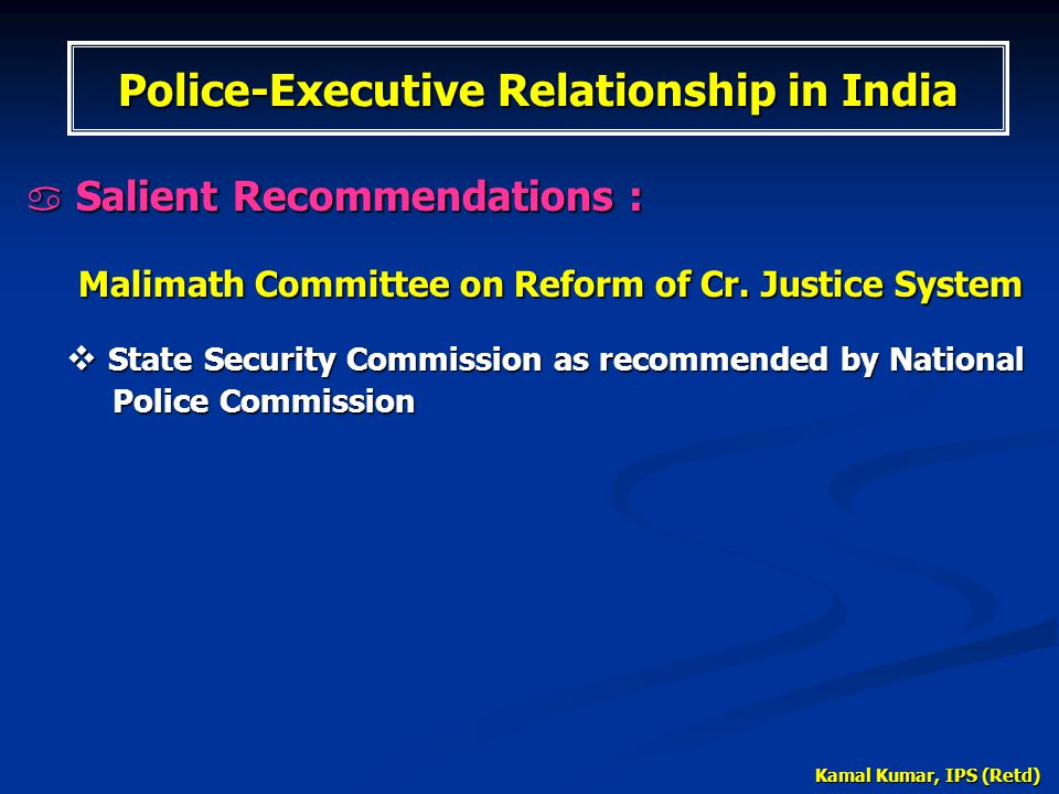 Kamal Kumar, IPS (Retd)  Salient Recommendations : Malimath Committee on Reform of Cr. Justice System Malimath Committee on Reform of Cr. Justice Sys