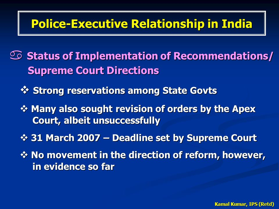 Kamal Kumar, IPS (Retd)  Status of Implementation of Recommendations/ Supreme Court Directions  Strong reservations among State Govts  Many also so