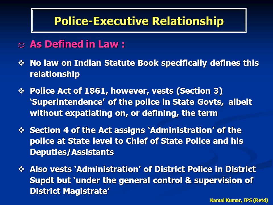Kamal Kumar, IPS (Retd) Police-Executive Relationship  As Defined in Law :  No law on Indian Statute Book specifically defines this relationship  P