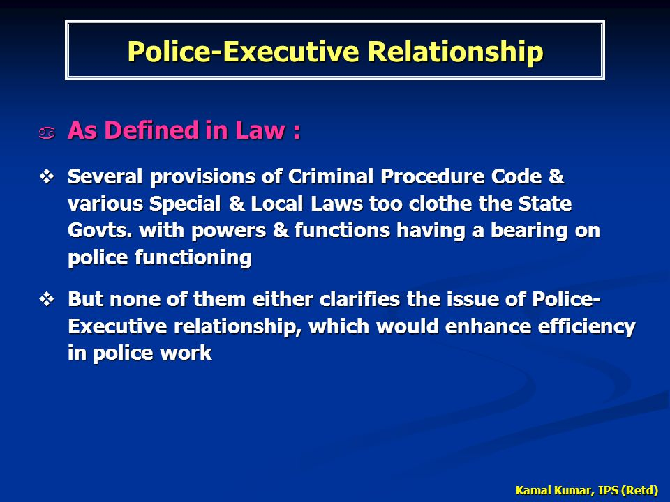 Kamal Kumar, IPS (Retd) Police-Executive Relationship  As Defined in Law :  Several provisions of Criminal Procedure Code & various Special & Local