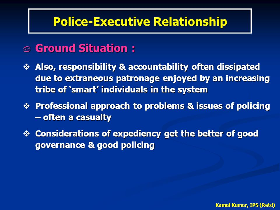 Kamal Kumar, IPS (Retd)  Ground Situation :  Also, responsibility & accountability often dissipated due to extraneous patronage enjoyed by an increa
