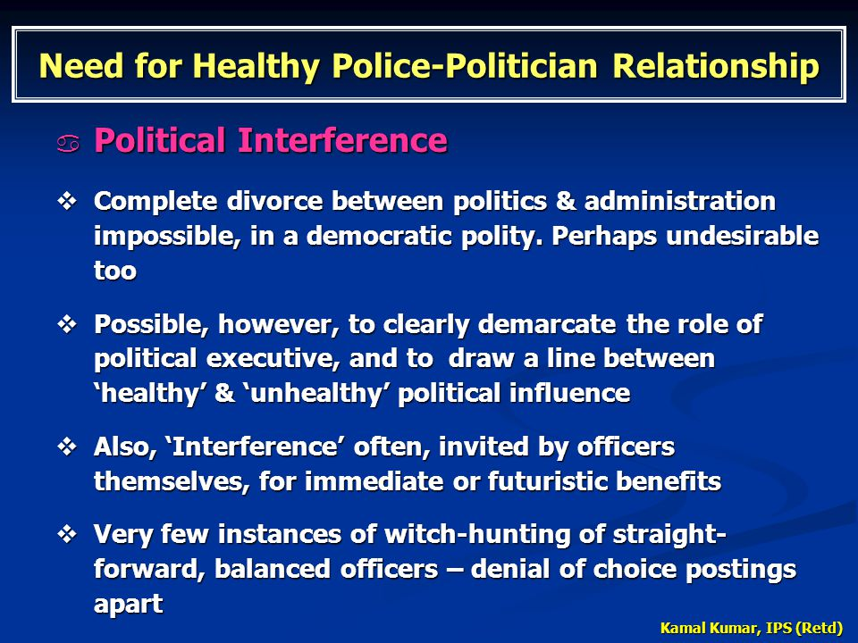 Kamal Kumar, IPS (Retd) Need for Healthy Police-Politician Relationship  Political Interference  Complete divorce between politics & administration