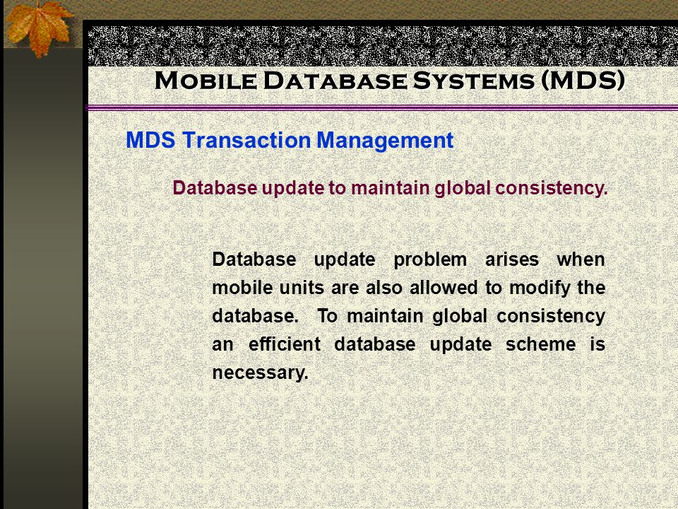 Mobile Database Systems (MDS) MDS Transaction Management Database update to maintain global consistency.