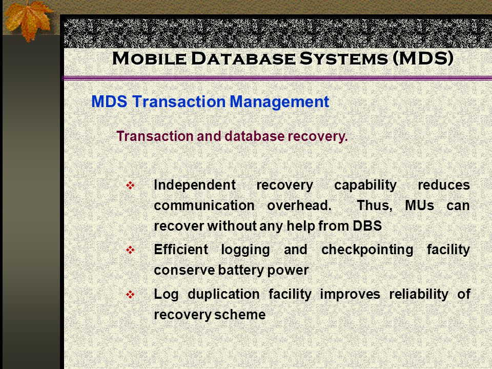 Mobile Database Systems (MDS) MDS Transaction Management  Independent recovery capability reduces communication overhead.