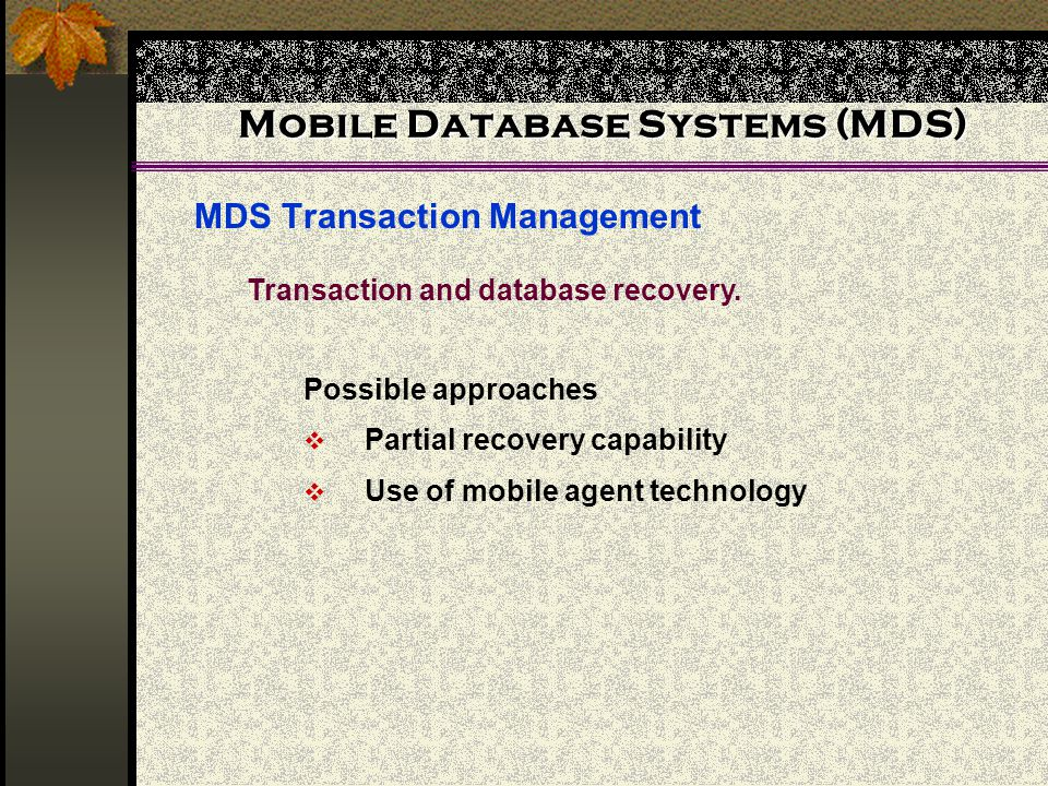 Mobile Database Systems (MDS) MDS Transaction Management Possible approaches  Partial recovery capability  Use of mobile agent technology Transaction and database recovery.