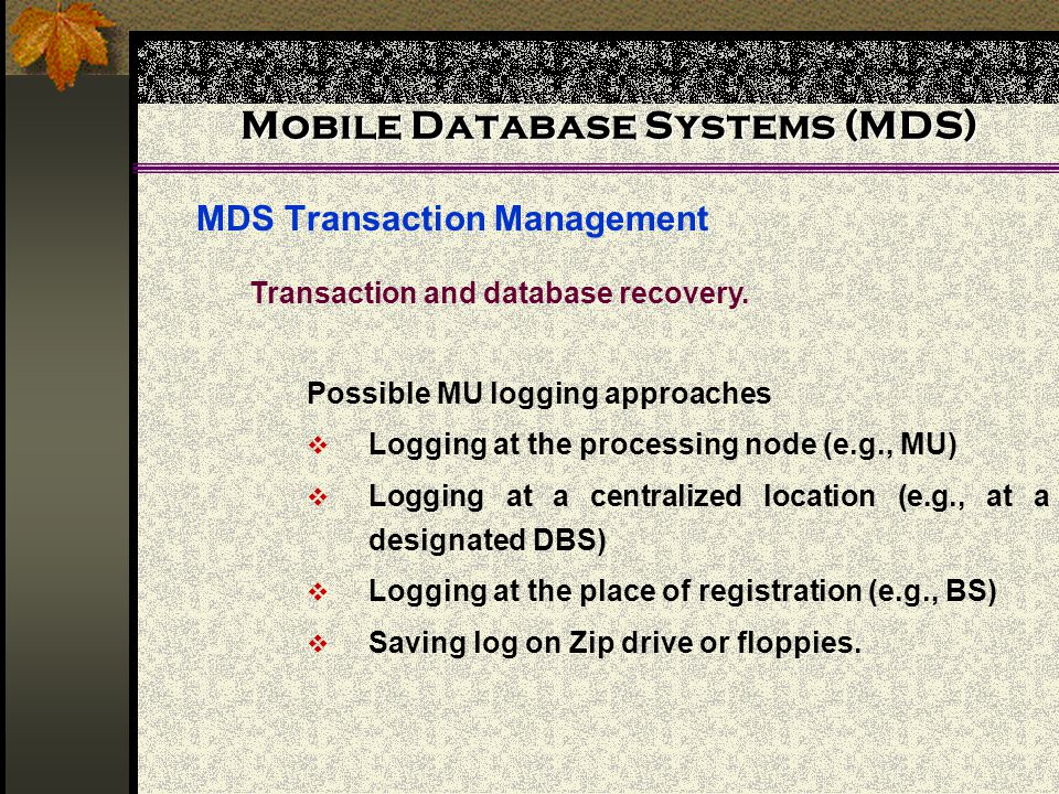 Mobile Database Systems (MDS) MDS Transaction Management Possible MU logging approaches  Logging at the processing node (e.g., MU)  Logging at a centralized location (e.g., at a designated DBS)  Logging at the place of registration (e.g., BS)  Saving log on Zip drive or floppies.