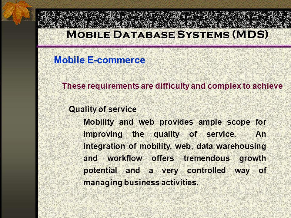 Mobile Database Systems (MDS) Mobile E-commerce These requirements are difficulty and complex to achieve Quality of service Mobility and web provides ample scope for improving the quality of service.