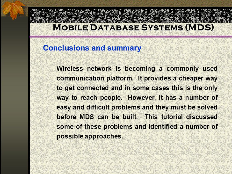 Mobile Database Systems (MDS) Conclusions and summary Wireless network is becoming a commonly used communication platform.