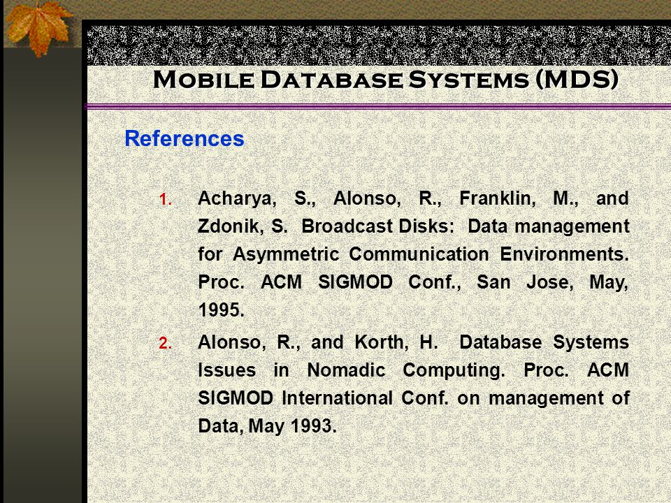 Mobile Database Systems (MDS) References 1. Acharya, S., Alonso, R., Franklin, M., and Zdonik, S.