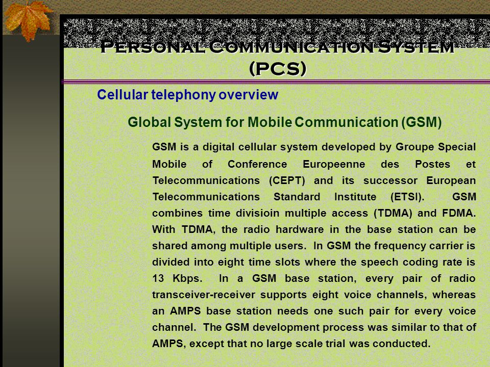 Personal Communication System (PCS) Cellular telephony overview Global System for Mobile Communication (GSM) GSM is a digital cellular system developed by Groupe Special Mobile of Conference Europeenne des Postes et Telecommunications (CEPT) and its successor European Telecommunications Standard Institute (ETSI).
