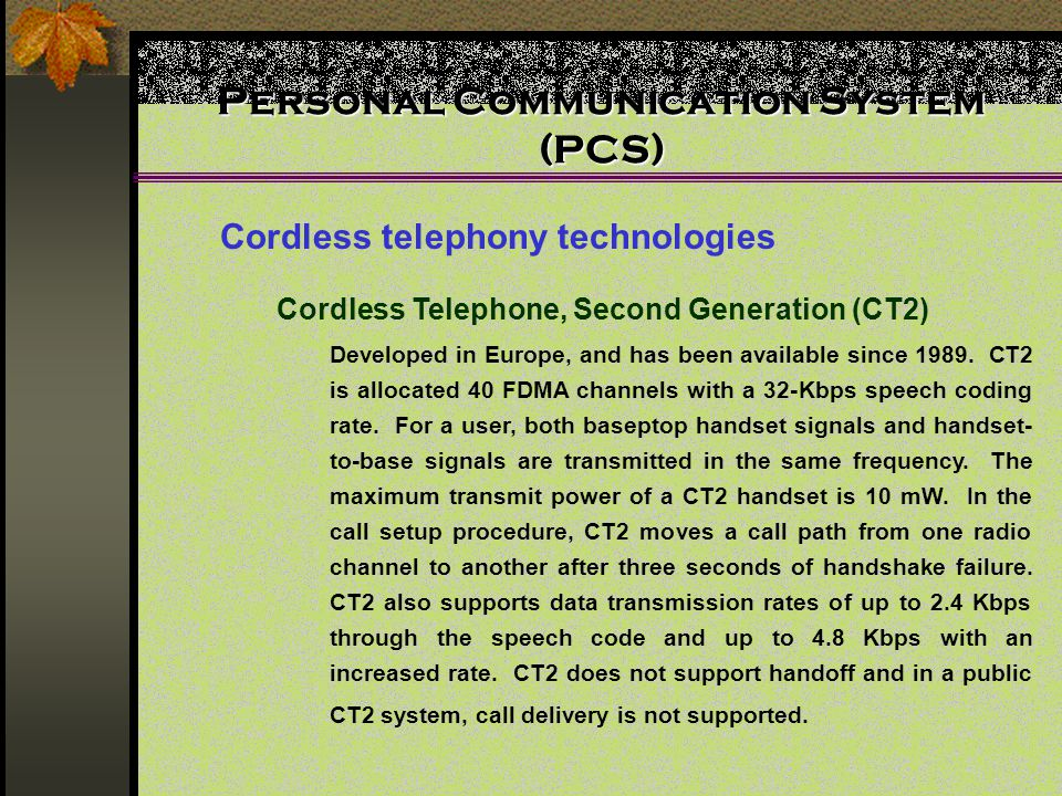 Personal Communication System (PCS) Cordless telephony technologies Cordless Telephone, Second Generation (CT2) Developed in Europe, and has been available since 1989.