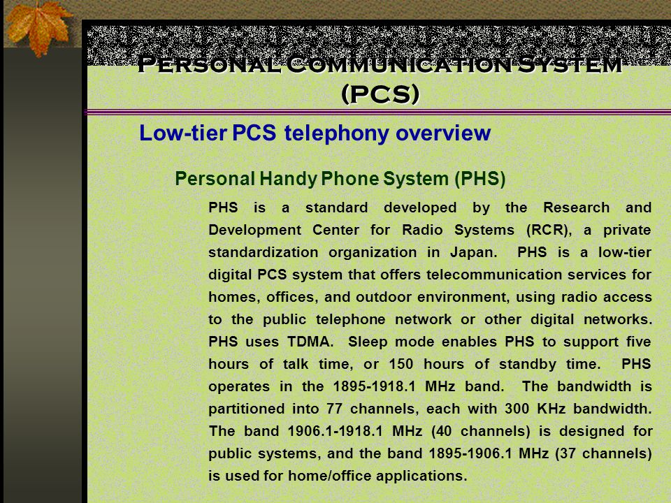 Personal Communication System (PCS) Low-tier PCS telephony overview Personal Handy Phone System (PHS) PHS is a standard developed by the Research and Development Center for Radio Systems (RCR), a private standardization organization in Japan.