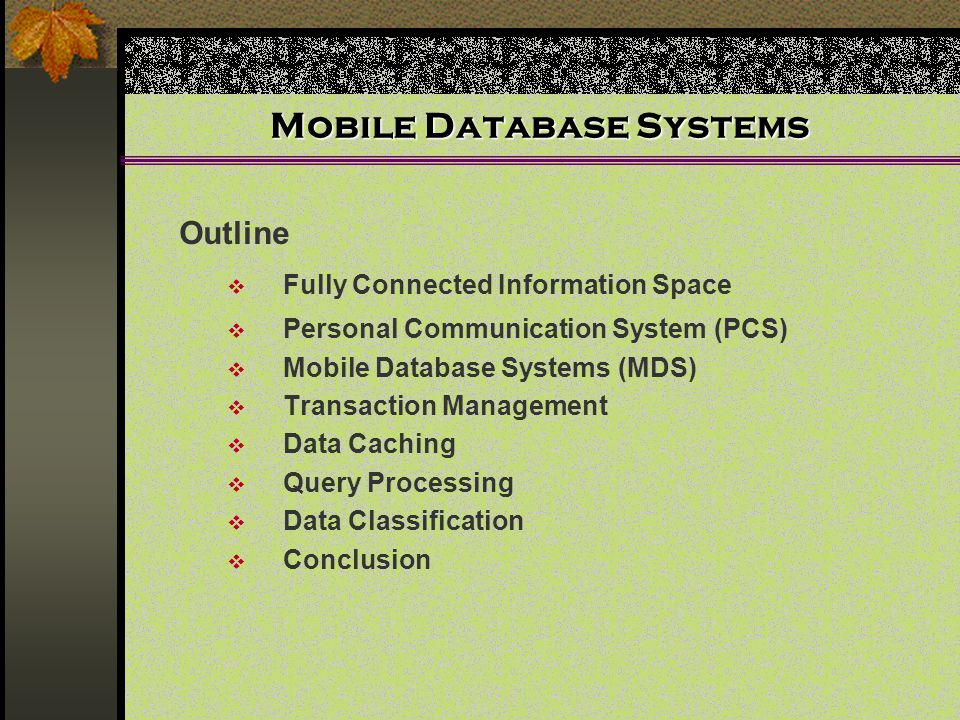 Mobile Database Systems Outline  Fully Connected Information Space  Personal Communication System (PCS)  Mobile Database Systems (MDS)  Transaction Management  Data Caching  Query Processing  Data Classification  Conclusion