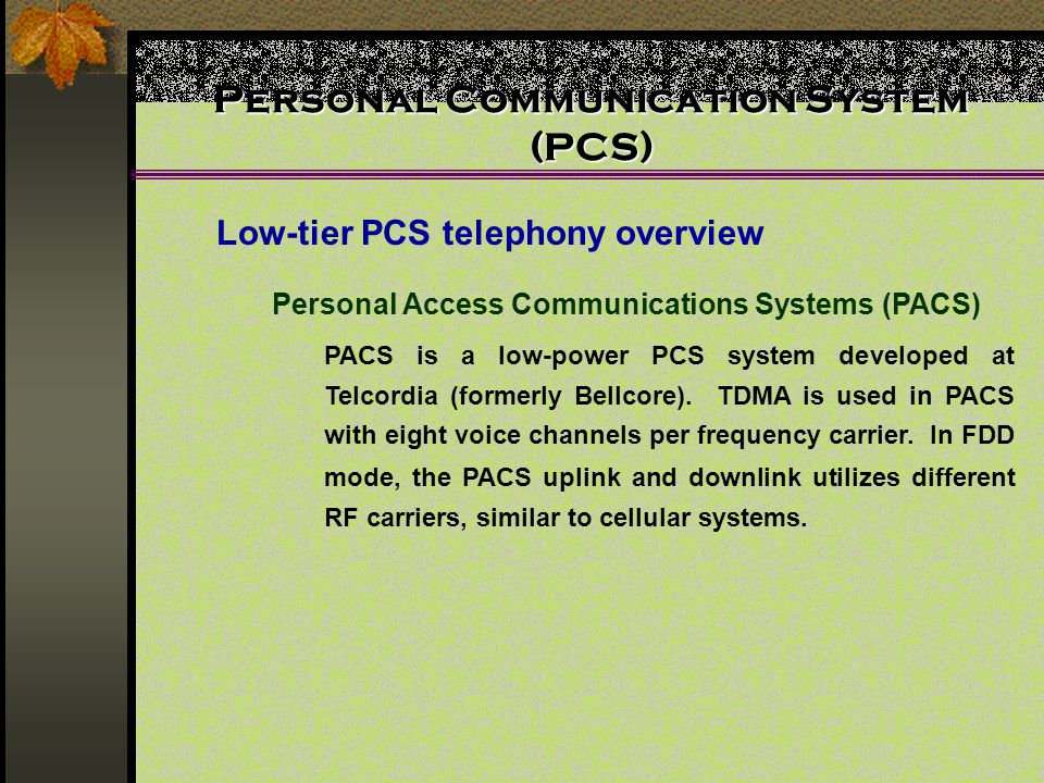 Personal Communication System (PCS) Low-tier PCS telephony overview Personal Access Communications Systems (PACS) PACS is a low-power PCS system developed at Telcordia (formerly Bellcore).