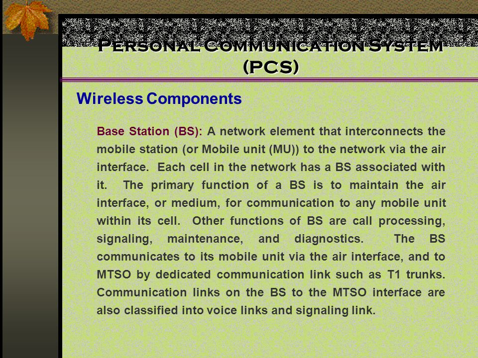 Personal Communication System (PCS) Wireless Components Base Station (BS): A network element that interconnects the mobile station (or Mobile unit (MU)) to the network via the air interface.