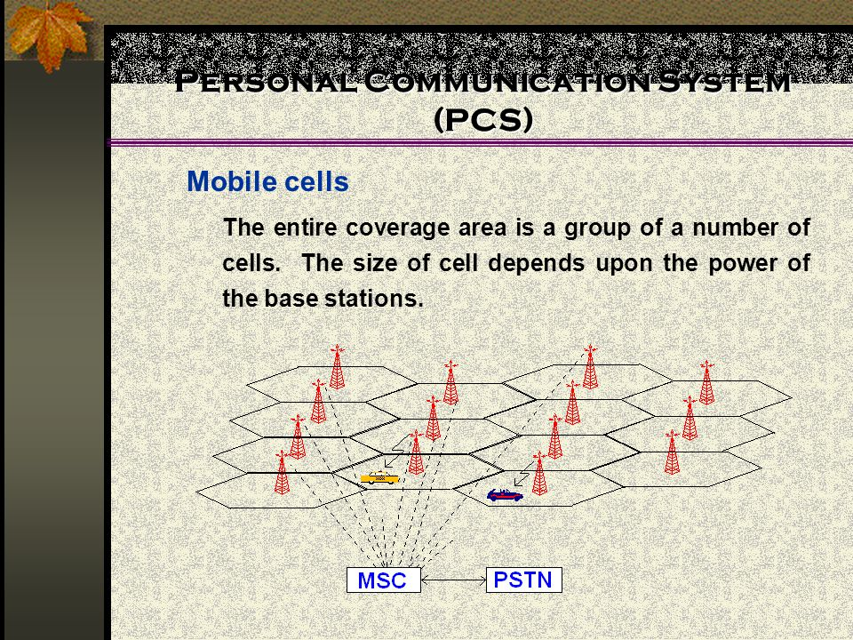 Personal Communication System (PCS) Mobile cells The entire coverage area is a group of a number of cells.