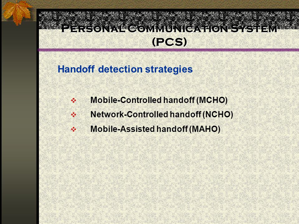 Personal Communication System (PCS)  Mobile-Controlled handoff (MCHO)  Network-Controlled handoff (NCHO)  Mobile-Assisted handoff (MAHO) Handoff detection strategies