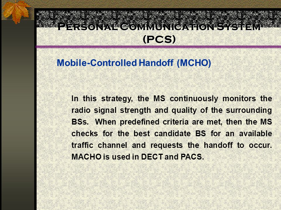 Personal Communication System (PCS) Mobile-Controlled Handoff (MCHO) In this strategy, the MS continuously monitors the radio signal strength and quality of the surrounding BSs.