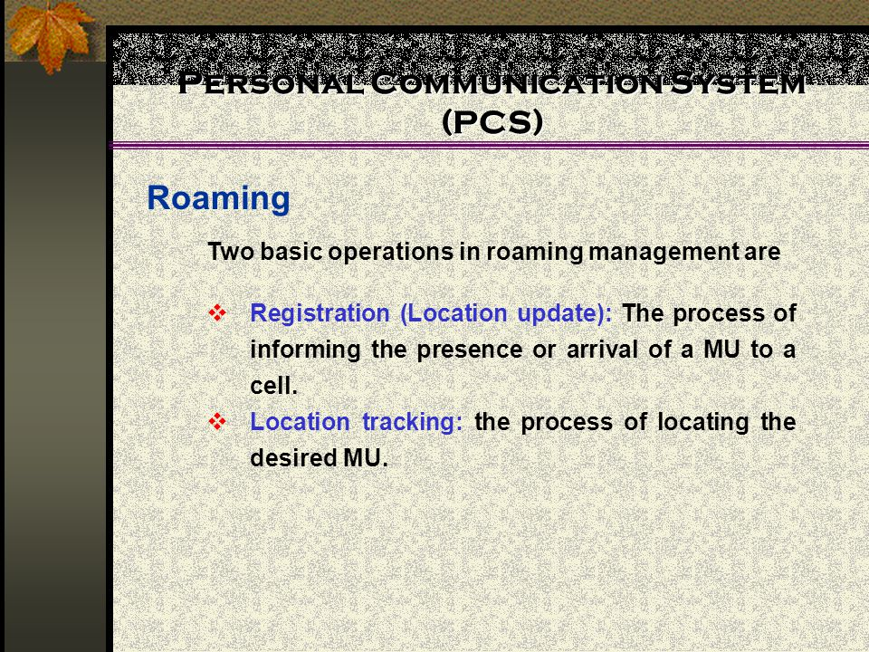 Personal Communication System (PCS) Roaming Two basic operations in roaming management are  Registration (Location update): The process of informing the presence or arrival of a MU to a cell.