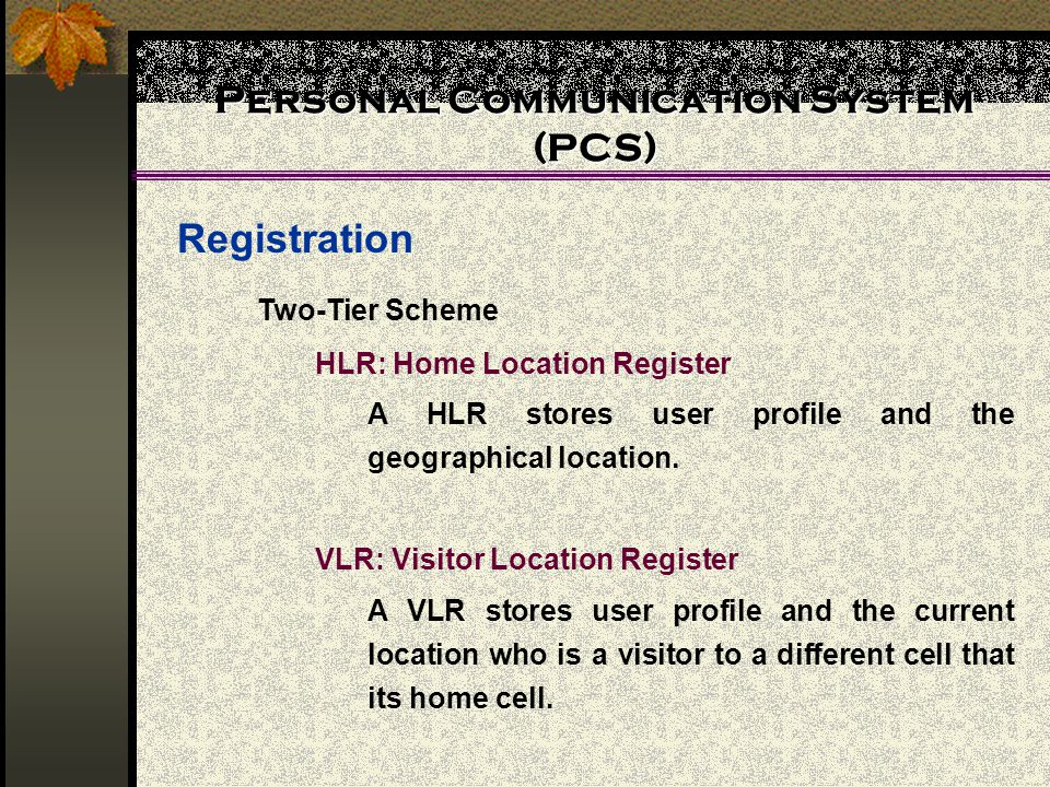 Personal Communication System (PCS) Registration Two-Tier Scheme HLR: Home Location Register A HLR stores user profile and the geographical location.