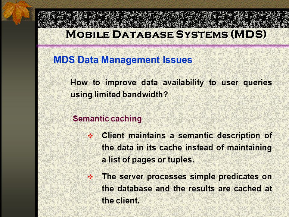 Mobile Database Systems (MDS) MDS Data Management Issues How to improve data availability to user queries using limited bandwidth.