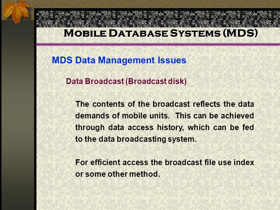 Mobile Database Systems (MDS) MDS Data Management Issues Mobile Database Systems (MDS) Data Broadcast (Broadcast disk) The contents of the broadcast reflects the data demands of mobile units.