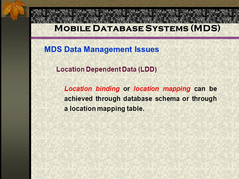 Mobile Database Systems (MDS) MDS Data Management Issues Location Dependent Data (LDD) Location binding or location mapping can be achieved through database schema or through a location mapping table.