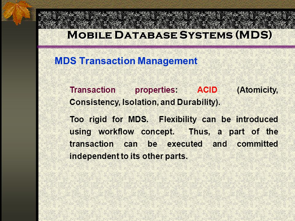 Mobile Database Systems (MDS) MDS Transaction Management Transaction properties: ACID (Atomicity, Consistency, Isolation, and Durability).