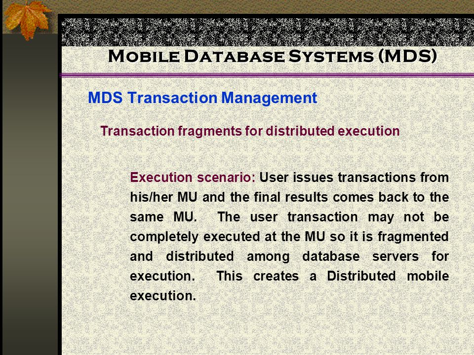 Mobile Database Systems (MDS) MDS Transaction Management Transaction fragments for distributed execution Execution scenario: User issues transactions from his/her MU and the final results comes back to the same MU.