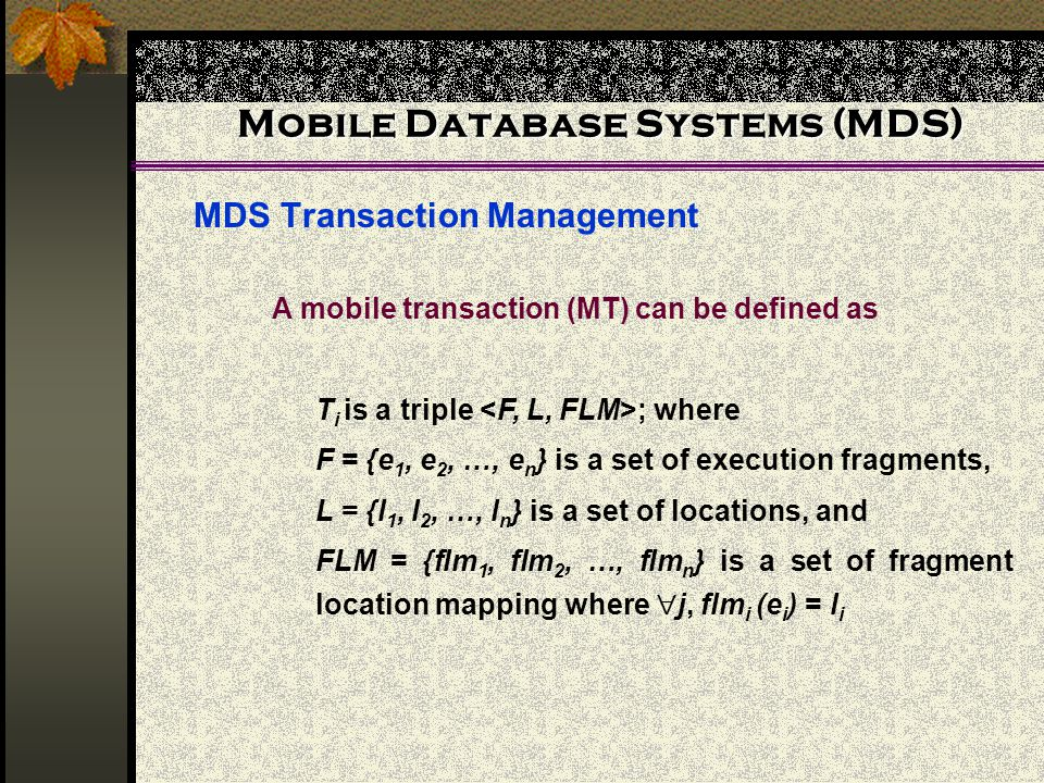 Mobile Database Systems (MDS) MDS Transaction Management A mobile transaction (MT) can be defined as T i is a triple ; where F = {e 1, e 2, …, e n } is a set of execution fragments, L = {l 1, l 2, …, l n } is a set of locations, and FLM = {flm 1, flm 2, …, flm n } is a set of fragment location mapping where  j, flm i (e i ) = l i