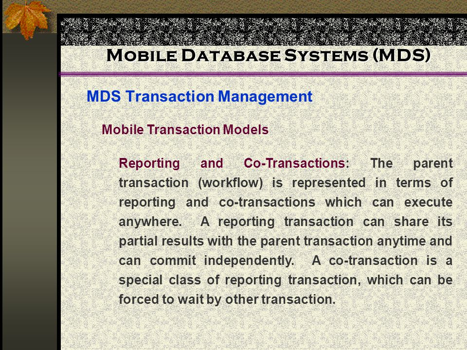 Mobile Database Systems (MDS) MDS Transaction Management Mobile Transaction Models Reporting and Co-Transactions: The parent transaction (workflow) is represented in terms of reporting and co-transactions which can execute anywhere.